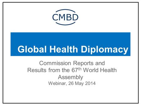 Global Health Diplomacy Commission Reports and Results from the 67 th World Health Assembly Webinar, 26 May 2014.