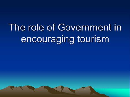 The role of Government in encouraging tourism. The key questions Why would governments want to promote tourism? How might they go about promoting tourism?