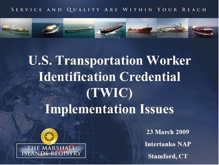 U.S. Transportation Worker Identification Credential (TWIC) Implementation Issues 23 March 2009 Intertanko NAP Stamford, CT.