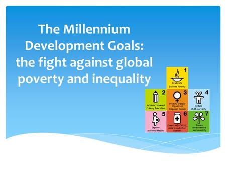 The Millennium Development Goals: the fight against global poverty and inequality.
