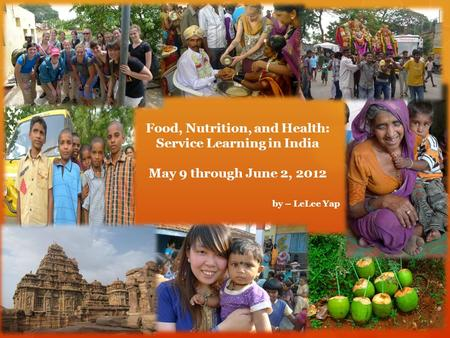 Food, Nutrition, and Health: Service Learning in India May 9 through June 2, 2012 by – LeLee Yap.