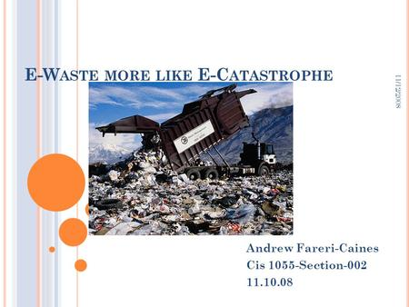 11/12/2008 E-W ASTE MORE LIKE E-C ATASTROPHE Andrew Fareri-Caines Cis 1055-Section-002 11.10.08.