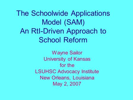 The Schoolwide Applications Model (SAM) An RtI-Driven Approach to School Reform Wayne Sailor University of Kansas for the LSUHSC Advocacy Institute New.
