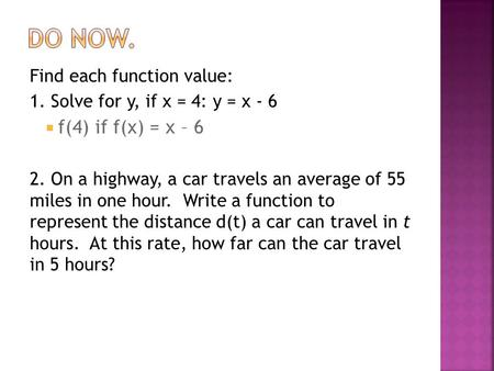 Find each function value: 1. Solve for y, if x = 4: y = x - 6  f(4) if f(x) = x – 6 2. On a highway, a car travels an average of 55 miles in one hour.