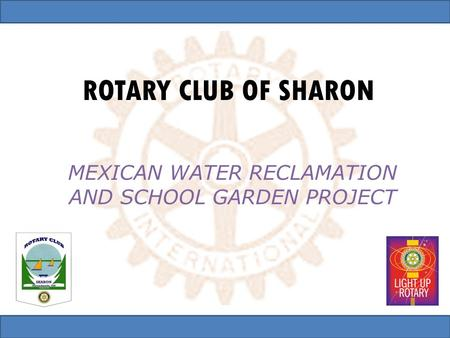 ROTARY CLUB OF SHARON MEXICAN WATER RECLAMATION AND SCHOOL GARDEN PROJECT.