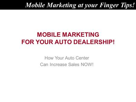 MOBILE MARKETING FOR YOUR AUTO DEALERSHIP! How Your Auto Center Can Increase Sales NOW! Mobile Marketing at your Finger Tips!