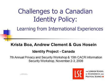 Challenges to a Canadian Identity Policy: Learning from International Experiences Krista Boa, Andrew Clement & Gus Hosein Identity Project - Canada 7th.