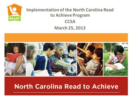 Implementation of the North Carolina Read to Achieve Program CCSA March 25, 2013.