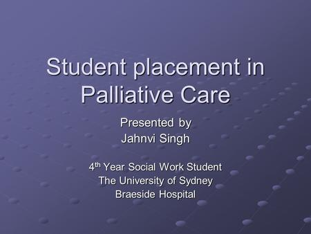Student placement in Palliative Care Presented by Jahnvi Singh 4 th Year Social Work Student The University of Sydney Braeside Hospital.
