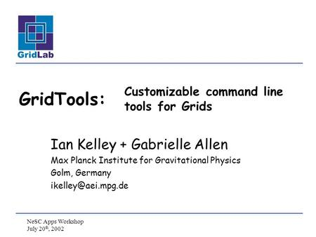 NeSC Apps Workshop July 20 th, 2002 Customizable command line tools for Grids Ian Kelley + Gabrielle Allen Max Planck Institute for Gravitational Physics.