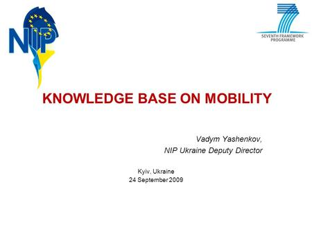 KNOWLEDGE BASE ON MOBILITY Vadym Yashenkov, NIP Ukraine Deputy Director Kyiv, Ukraine 24 September 2009.