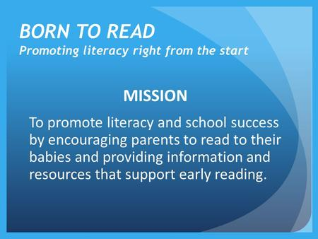 BORN TO READ Promoting literacy right from the start MISSION To promote literacy and school success by encouraging parents to read to their babies and.