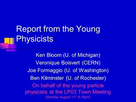 Report from the Young Physicists Ken Bloom (U. of Michigan) Veronique Boisvert (CERN) Joe Formaggio (U. of Washington) Ben Kilminster (U. of Rochester)