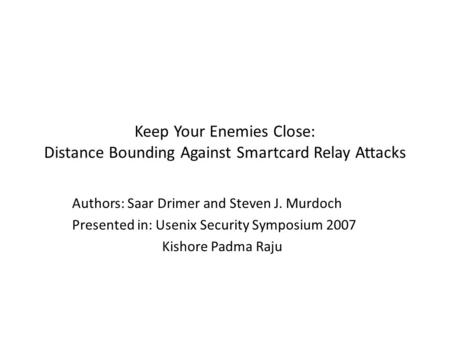 Keep Your Enemies Close: Distance Bounding Against Smartcard Relay Attacks Authors: Saar Drimer and Steven J. Murdoch Presented in: Usenix Security Symposium.