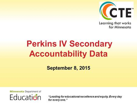 "Perkins IV Secondary Accountability Data September 8, 2015 ""Leading for educational excellence and equity. Every day for every one."""