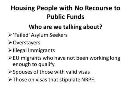 Housing People with No Recourse to Public Funds Who are we talking about?  'Failed' Asylum Seekers  Overstayers  Illegal Immigrants  EU migrants who.