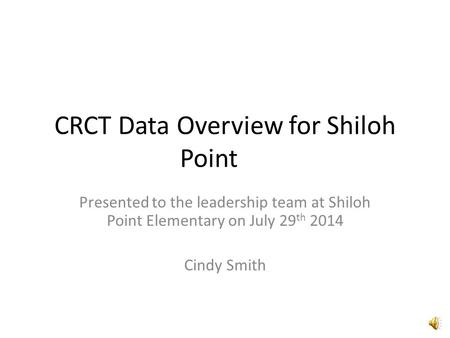 CRCT Data Overview for Shiloh Point Presented to the leadership team at Shiloh Point Elementary on July 29 th 2014 Cindy Smith.