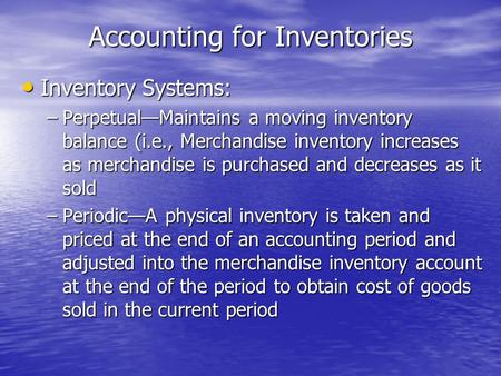 Accounting for Inventories Inventory Systems: Inventory Systems: –Perpetual—Maintains a moving inventory balance (i.e., Merchandise inventory increases.