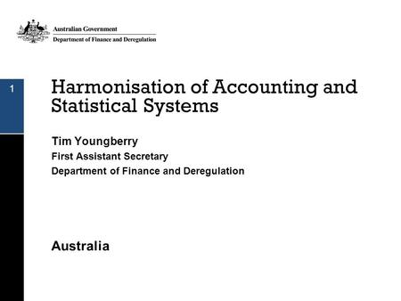Harmonisation of Accounting and Statistical Systems Tim Youngberry First Assistant Secretary Department of Finance and Deregulation Australia 1.