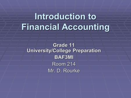 Introduction to Financial Accounting Grade 11 University/College Preparation BAF3MI Room 214 Mr. D. Rourke.