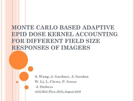 MONTE CARLO BASED ADAPTIVE EPID DOSE KERNEL ACCOUNTING FOR DIFFERENT FIELD SIZE RESPONSES OF IMAGERS S. Wang, J. Gardner, J. Gordon W. Li, L. Clews, P.