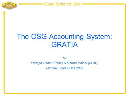 Open Science Grid The OSG Accounting System: GRATIA by Philippe Canal (FNAL) & Matteo Melani (SLAC) Mumbai, India CHEP2006.