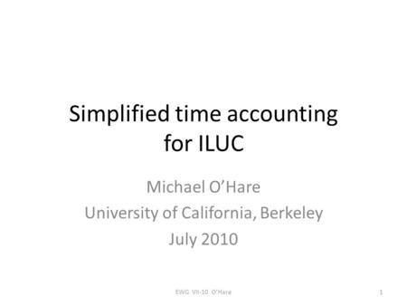 Simplified time accounting for ILUC Michael O'Hare University of California, Berkeley July 2010 1EWG VII-10 O'Hare.