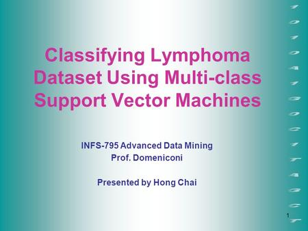 1 Classifying Lymphoma Dataset Using Multi-class Support Vector Machines INFS-795 Advanced Data Mining Prof. Domeniconi Presented by Hong Chai.
