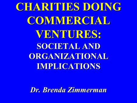 CHARITIES DOING COMMERCIAL VENTURES: SOCIETAL AND ORGANIZATIONAL IMPLICATIONS Dr. Brenda Zimmerman.