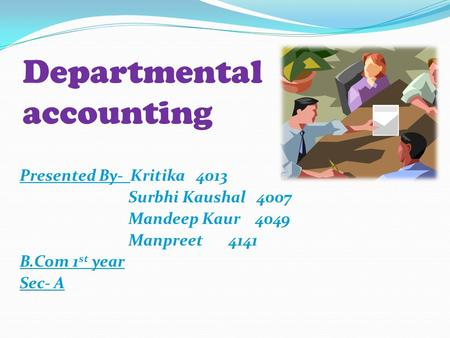 Departmental accounting Presented By- Kritika 4013 Surbhi Kaushal 4007 Mandeep Kaur 4049 Manpreet 4141 B.Com 1 st year Sec- A.
