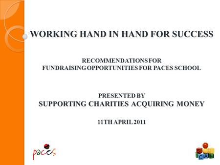 WORKING HAND IN HAND FOR SUCCESS RECOMMENDATIONS FOR FUNDRAISING OPPORTUNITIES FOR PACES SCHOOL PRESENTED BY SUPPORTING CHARITIES ACQUIRING MONEY 11TH.