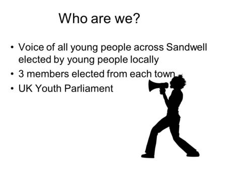 Who are we? Voice of all young people across Sandwell elected by young people locally 3 members elected from each town UK Youth Parliament.