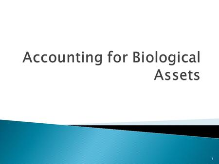 1.  At the end of this lesson you should be able to identify the current practice and appraise the principal issues in accounting for biological assets.
