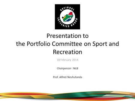 Presentation to the Portfolio Committee on Sport and Recreation 18 February 2014 Chairperson :NLB Prof. Alfred Nevhutanda.