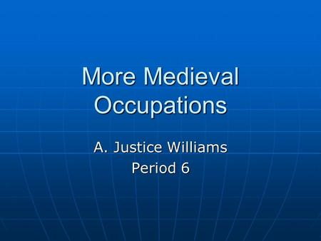 More Medieval Occupations A. Justice Williams Period 6.