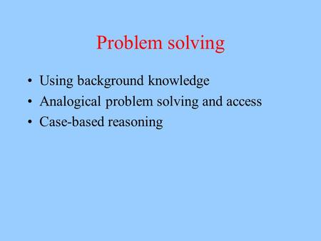 Problem solving Using background knowledge Analogical problem solving and access Case-based reasoning.