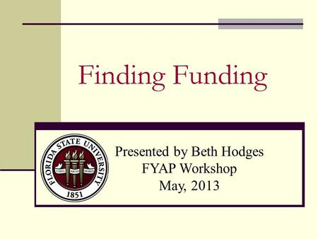 Finding Funding Presented by Beth Hodges FYAP Workshop May, 2013.