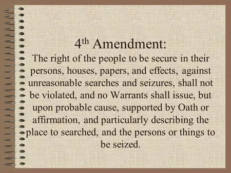 4 th Amendment: The right of the people to be secure in their persons, houses, papers, and effects, against unreasonable searches and seizures, shall not.