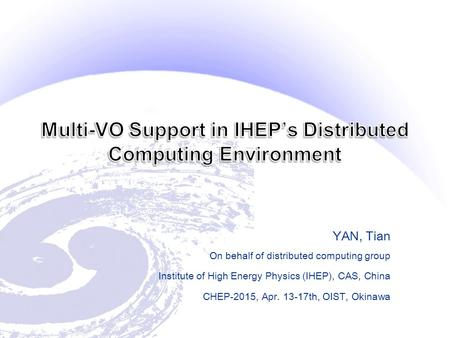 YAN, Tian On behalf of distributed computing group Institute of High Energy Physics (IHEP), CAS, China CHEP-2015, Apr. 13-17th, OIST, Okinawa.