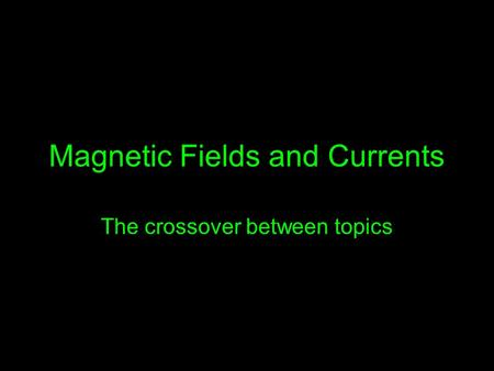 Magnetic Fields and Currents The crossover between topics.