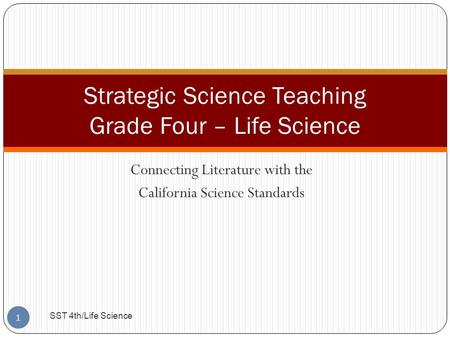 Connecting Literature with the California Science Standards Strategic Science Teaching Grade Four – Life Science 1 SST 4th/Life Science.