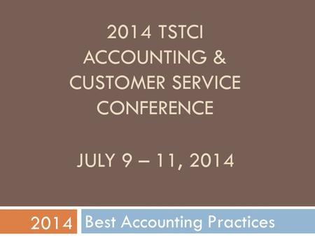 2014 TSTCI ACCOUNTING & CUSTOMER SERVICE CONFERENCE Best Accounting Practices 2014 JULY 9 – 11, 2014.