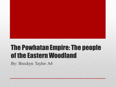 The Powhatan Empire: The people of the Eastern Woodland By: Breckyn Taylor A4.