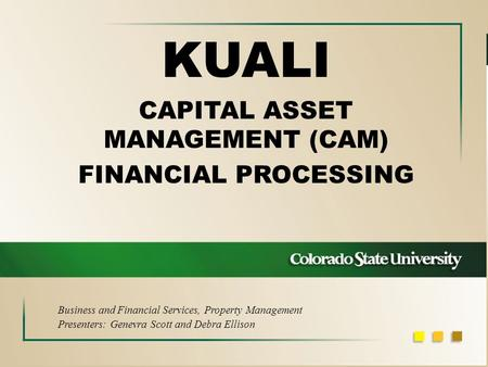 KUALI CAPITAL ASSET MANAGEMENT (CAM) FINANCIAL PROCESSING Business and Financial Services, Property Management Presenters: Genevra Scott and Debra Ellison.
