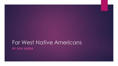 Far West Native Americans BY: RIYA KABRA. I chose the Far West Indians as my group throughout this unit. For my projects I chose naturalist and visual.
