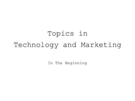 Topics in Technology and Marketing In The Beginning.