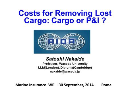Marine Insurance WP 30 September, 2014 Rome Costs for Removing Lost Cargo: Cargo or P&I ? Satoshi Nakaide Professor, Waseda University LLM(London), Diploma(Cambridge)