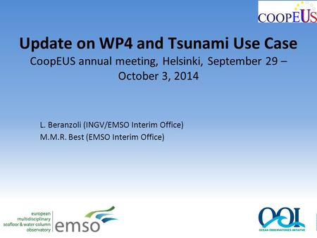 Update on WP4 and Tsunami Use Case CoopEUS annual meeting, Helsinki, September 29 – October 3, 2014 L. Beranzoli (INGV/EMSO Interim Office) M.M.R. Best.