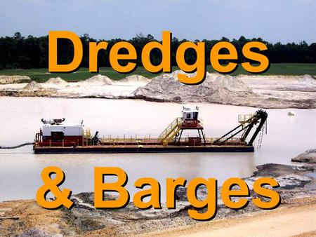 Dredges & Barges. Dredges  Used in different mining applications  Sand & gravel are most commonly dredged materials  Other minerals also mined with.