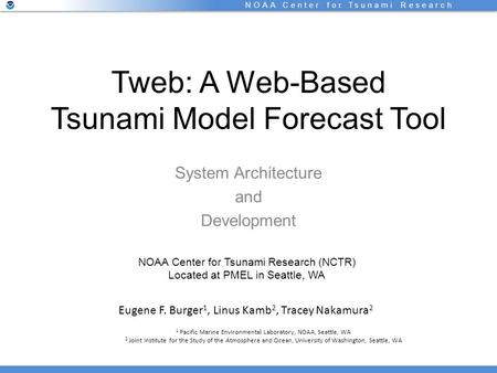 NOAA Center for Tsunami Research Tweb: A Web-Based Tsunami Model Forecast Tool System Architecture and Development Eugene F. Burger 1, Linus Kamb 2, Tracey.